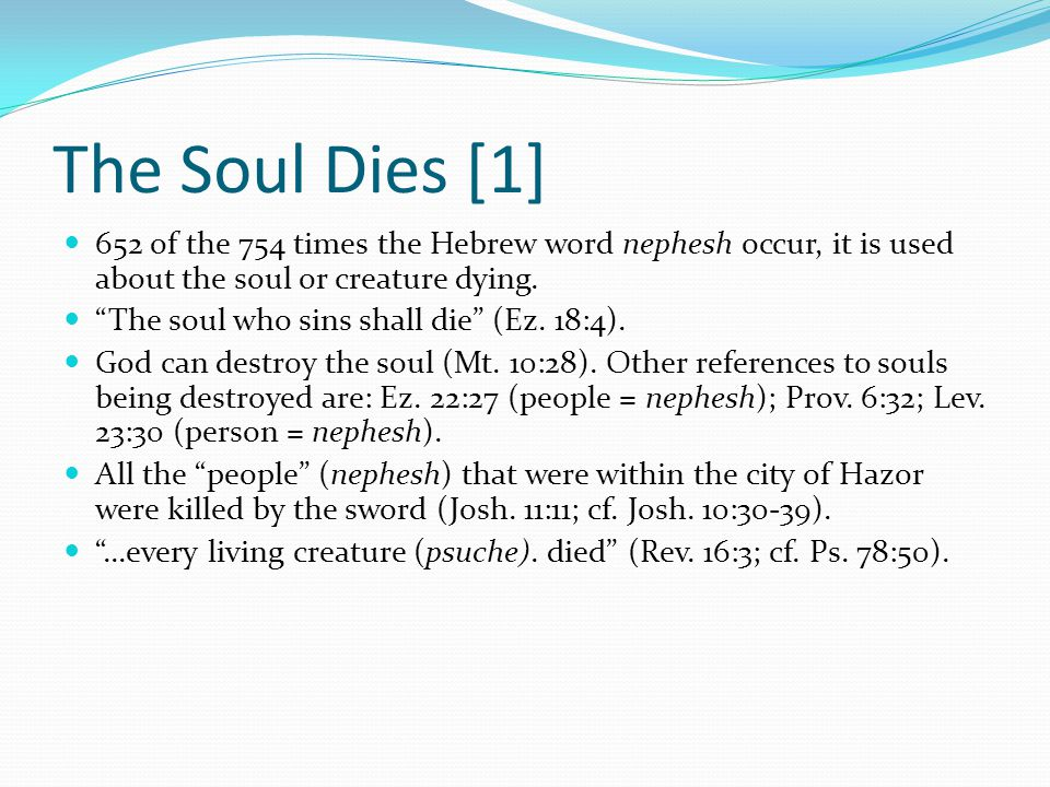 The Soul Dies [1] 652 of the 754 times the Hebrew word nephesh occur, it is used about the soul or creature dying.